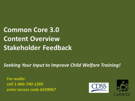 Common Core 3.0 Content Overview Stakeholder Feedback Seeking Your Input to Improve Child Welfare Training! For audio: call 1-866-740-1260 enter access.