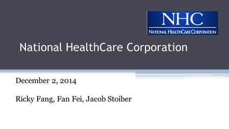 National HealthCare Corporation December 2, 2014 Ricky Fang, Fan Fei, Jacob Stoiber.