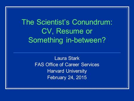 The Scientist's Conundrum: CV, Resume or Something in-between? Laura Stark FAS Office of Career Services Harvard University February 24, 2015.