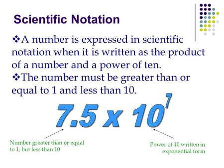 Scientific Notation A number is expressed in scientific notation when it is written as the product of a number and a power of ten. The number must be greater.