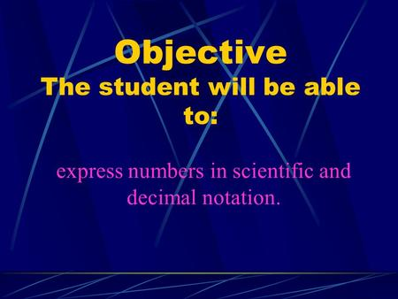 Objective The student will be able to: express numbers in scientific and decimal notation.