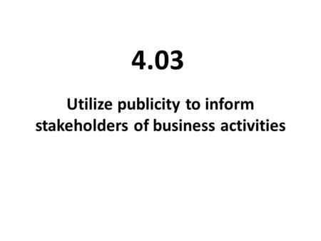 Utilize publicity to inform stakeholders of business activities 4.03.