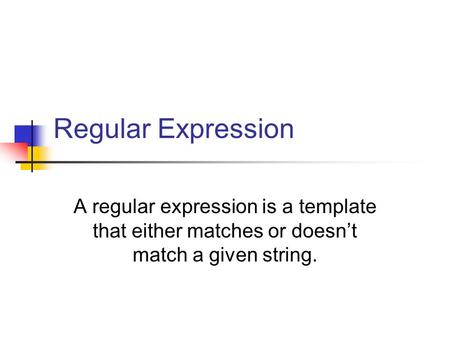 Regular Expression A regular expression is a template that either matches or doesn't match a given string.