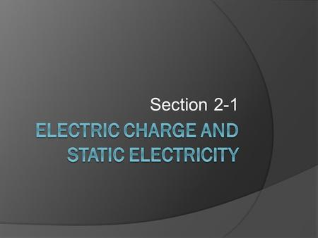 Section 2-1. Objectives  N.2.1.1. Explain how electric charges interact.  N.2.1.2. Explain what an electric field is.  N.2.1.3. Describe how static.
