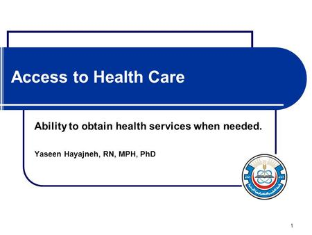 1 Access to Health Care Ability to obtain health services when needed. Yaseen Hayajneh, RN, MPH, PhD.