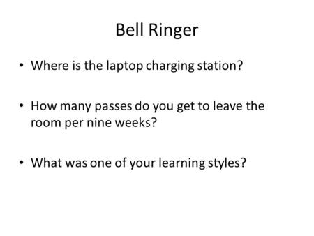 Bell Ringer Where is the laptop charging station? How many passes do you get to leave the room per nine weeks? What was one of your learning styles?
