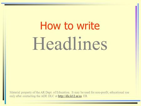 How to write Headlines Material property of the AR Dept. of Education. It may be used for non-profit, educational use only after contacting the ADE DLC.