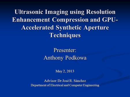 Ultrasonic <strong>Imaging</strong> <strong>using</strong> Resolution Enhancement <strong>Compression</strong> and GPU- Accelerated Synthetic Aperture Techniques Presenter: Anthony Podkowa May 2, 2013 Advisor: