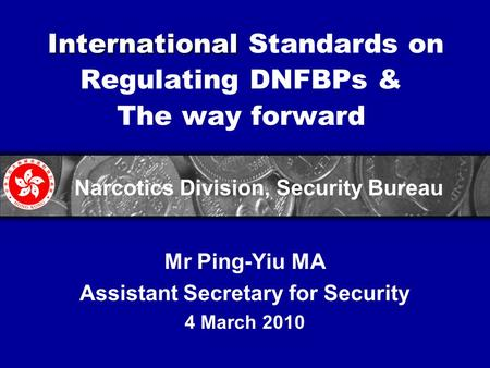 International International Standards on Regulating DNFBPs & The way forward Mr Ping-Yiu MA Assistant Secretary for Security 4 March 2010 Narcotics Division,