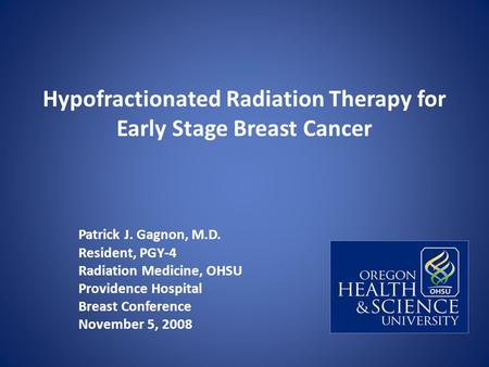 Hypofractionated Radiation Therapy for Early Stage Breast Cancer Patrick J. Gagnon, M.D. Resident, PGY-4 Radiation Medicine, OHSU Providence Hospital Breast.