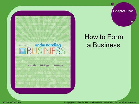 * * Chapter Five How to Form a Business Copyright © 2010 by The McGraw-Hill Companies, Inc. All rights reserved.McGraw-Hill/Irwin.