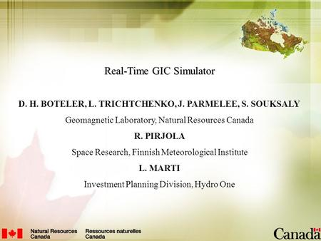Real-Time GIC Simulator D. H. BOTELER, L. TRICHTCHENKO, J. PARMELEE, S. SOUKSALY Geomagnetic Laboratory, Natural Resources Canada R. PIRJOLA Space Research,