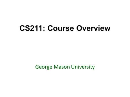 CS211: Course Overview George Mason University. Today's topics Go over the syllabus Go over resources – Marmoset – Piazza – Textbook Highlight important.