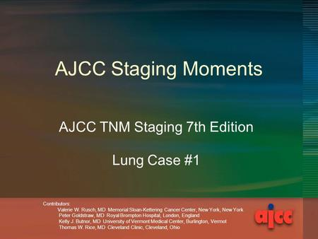 AJCC Staging Moments AJCC TNM Staging 7th Edition Lung Case #1 Contributors: Valerie W. Rusch, MD Memorial Sloan-Kettering Cancer Center, New York, New.