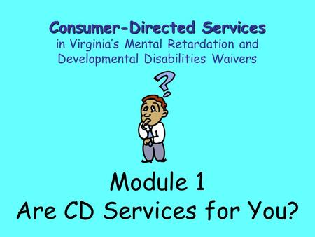 Module 1 Are CD Services for You? Consumer-Directed Services in Virginia's Mental Retardation and Developmental Disabilities Waivers.