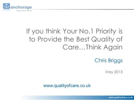Www.qualityofcare.co.uk If you think Your No.1 Priority is to Provide the Best Quality of Care…Think Again Chris Briggs May 2013 www.qualityofcare.co.uk.