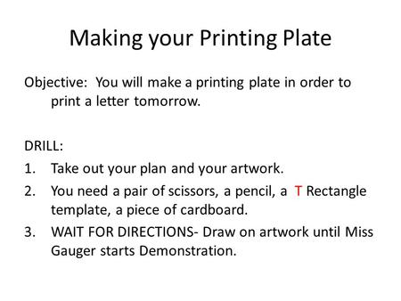 Making your Printing Plate Objective: You will make a printing plate in order to print a letter tomorrow. DRILL: 1.Take out your plan and your artwork.
