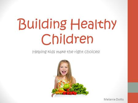 Building Healthy Children Helping kids make the right choices! Melanie Dotts.