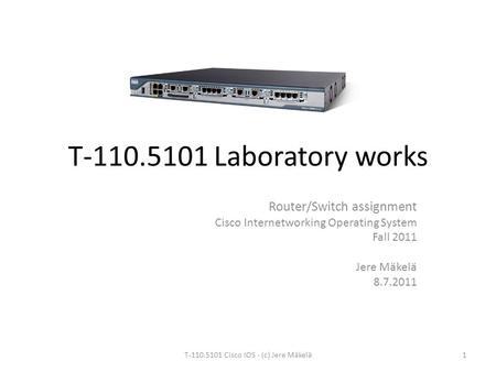 T-110.5101 Laboratory works Router/Switch assignment Cisco Internetworking Operating System Fall 2011 Jere Mäkelä 8.7.2011 1T-110.5101 Cisco IOS - (<strong>c</strong>)