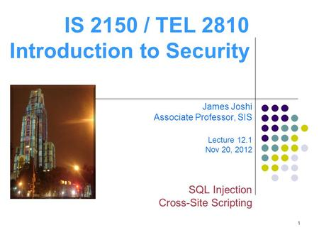 1 IS 2150 / TEL 2810 Introduction to Security James Joshi Associate Professor, SIS Lecture 12.1 Nov 20, 2012 SQL Injection Cross-Site Scripting.