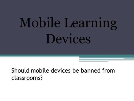 Should mobile devices be banned from classrooms? Mobile Learning Devices.
