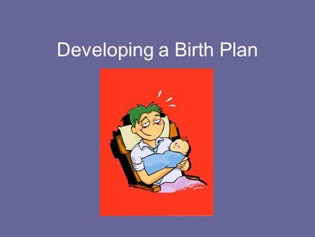 Developing a Birth Plan. Choosing a Healthcare Professional Qualifications – What professional training has the person received? Do I know anyone who.