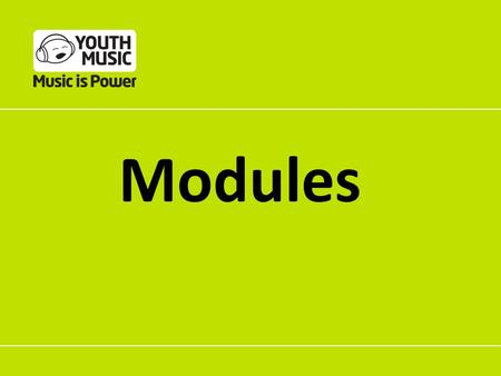 Modules. Why a modular approach? Funded organisations can build their own coherent programmes from the modules Youth Music can use the evidence it gathers.