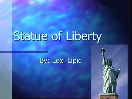 Statue of Liberty By: Lexi Lipic. Introduction Made by the French as a present Made by the French as a present of our friendship. Frederic Auguste Bartholdi.
