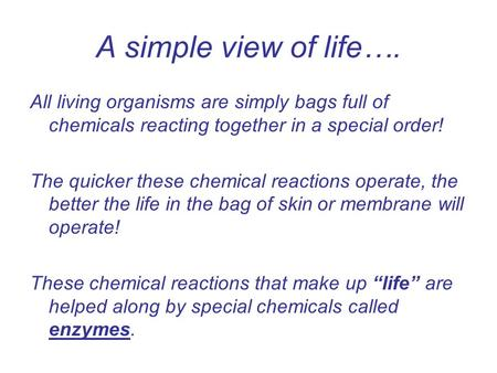 A simple view of life…. All living organisms are simply bags full of chemicals reacting together in a special order! The quicker these chemical reactions.