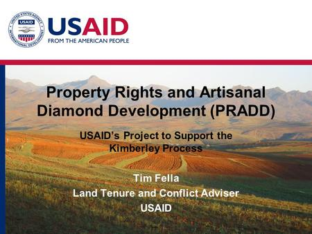Property Rights and Artisanal Diamond Development (PRADD) USAID's Project to Support the Kimberley Process Tim Fella Land Tenure and Conflict Adviser USAID.