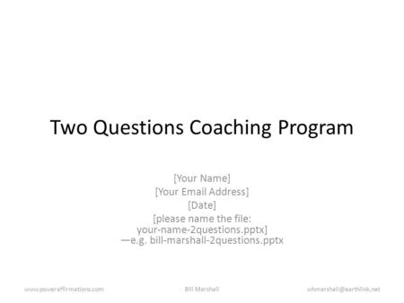 Two Questions Coaching Program [Your Name] [Your Email Address] [Date] [please name the file: your-name-2questions.pptx] —e.g. bill-marshall-2questions.pptx.