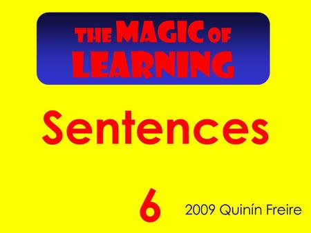 Sentences 2009 Quinín Freire 6 THE MAGIC OF LEARNING.
