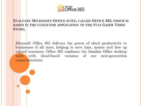 E VALUATE M ICROSOFT O FFICE SUITE, CALLED O FFICE 365, WHICH IS BASED IN THE CLOUD FOR APPLICATION TO THE S TAR G AZER V IDEO S TORE, Microsoft Office.
