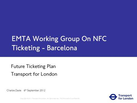 EMTA Working Group On NFC Ticketing - Barcelona Future Ticketing Plan Transport for London Charles Davie 6 th September 2012 Copyright © 2011 Transport.