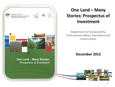 One Land – Many Stories: Prospectus of Investment Department of Sustainability, Environment, Water, Population and Communities December 2012 1.