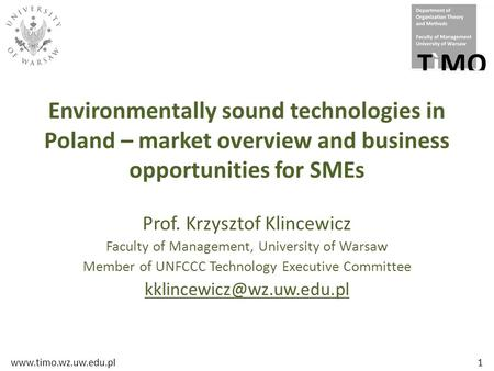 Www.timo.wz.uw.edu.pl1 Environmentally sound technologies in Poland – market overview and business opportunities for SMEs Prof. Krzysztof Klincewicz Faculty.