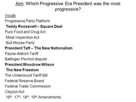 Aim: Which Progressive Era President was the most progressive? Vocab Progressive Party Platform Teddy Roosevelt – Square Deal Pure Food and Drug Act Meat.