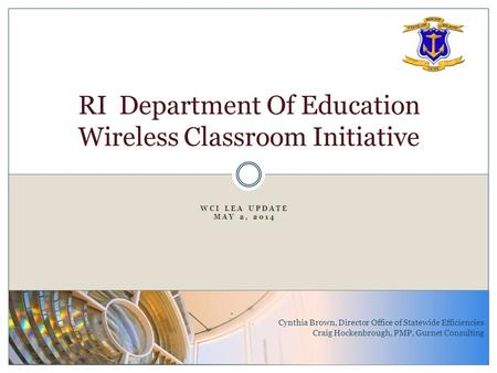 WCI LEA UPDATE MAY 2, 2014 RI Department Of Education Wireless Classroom Initiative Cynthia Brown, Director Office of Statewide Efficiencies Craig Hockenbrough,
