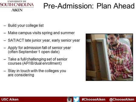 Pre-Admission: Plan Ahead –Build your college list –Make campus visits spring and summer –SAT/ACT late junior year, early senior year –Apply for admission.