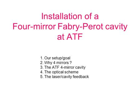 Installation of a Four-mirror Fabry-Perot cavity at ATF 1.Our setup/goal 2.Why 4 mirrors ? 3.The ATF 4-mirror cavity 4.The optical scheme 5.The laser/cavity.
