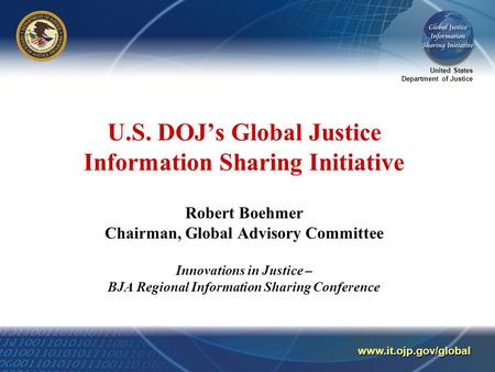 United States Department of Justice www.it.ojp.gov/global U.S. DOJ's Global Justice Information Sharing Initiative Robert Boehmer Chairman, Global Advisory.