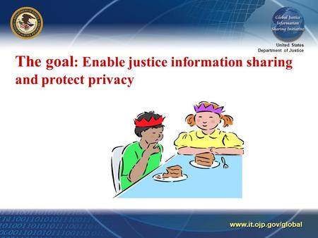 United States Department of Justice www.it.ojp.gov/global The goal : Enable justice information sharing and protect privacy.