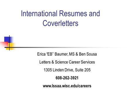 "International Resumes and Coverletters Erica ""EB"" Baumer, MS & Ben Sousa Letters & Science Career Services 1305 Linden Drive, Suite 205 608-262-3921 www.lssaa.wisc.edu/careers."