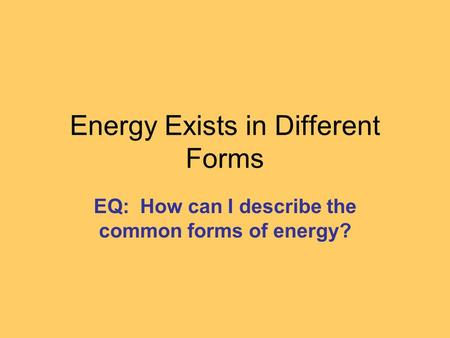 Energy Exists in Different Forms EQ: How can I describe the common forms of energy?