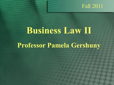 Business Law II Professor Pamela Gershuny Fall 2011.