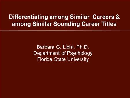 Differentiating among Similar Careers & among Similar Sounding Career Titles Barbara G. Licht, Ph.D. Department of Psychology Florida State University.