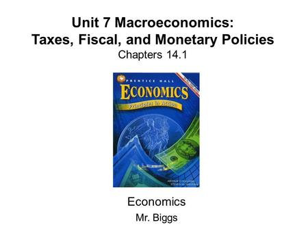 Unit 7 Macroeconomics: Taxes, Fiscal, and Monetary Policies Chapters 14.1 Economics Mr. Biggs.