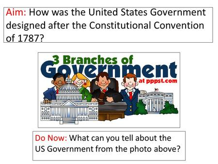 Aim: How was the United States Government designed after the Constitutional Convention of 1787? Do Now: What can you tell about the US Government from.