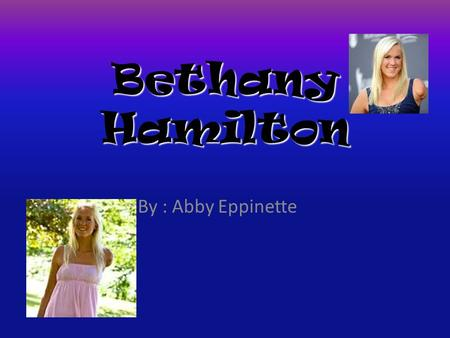 Bethany Hamilton By : Abby Eppinette Bioghray Born into a family of surfers on the island of Kauai, Hawaii, Bethany began surfing at a young age. At.