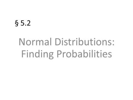 § 5.2 Normal Distributions: Finding Probabilities.